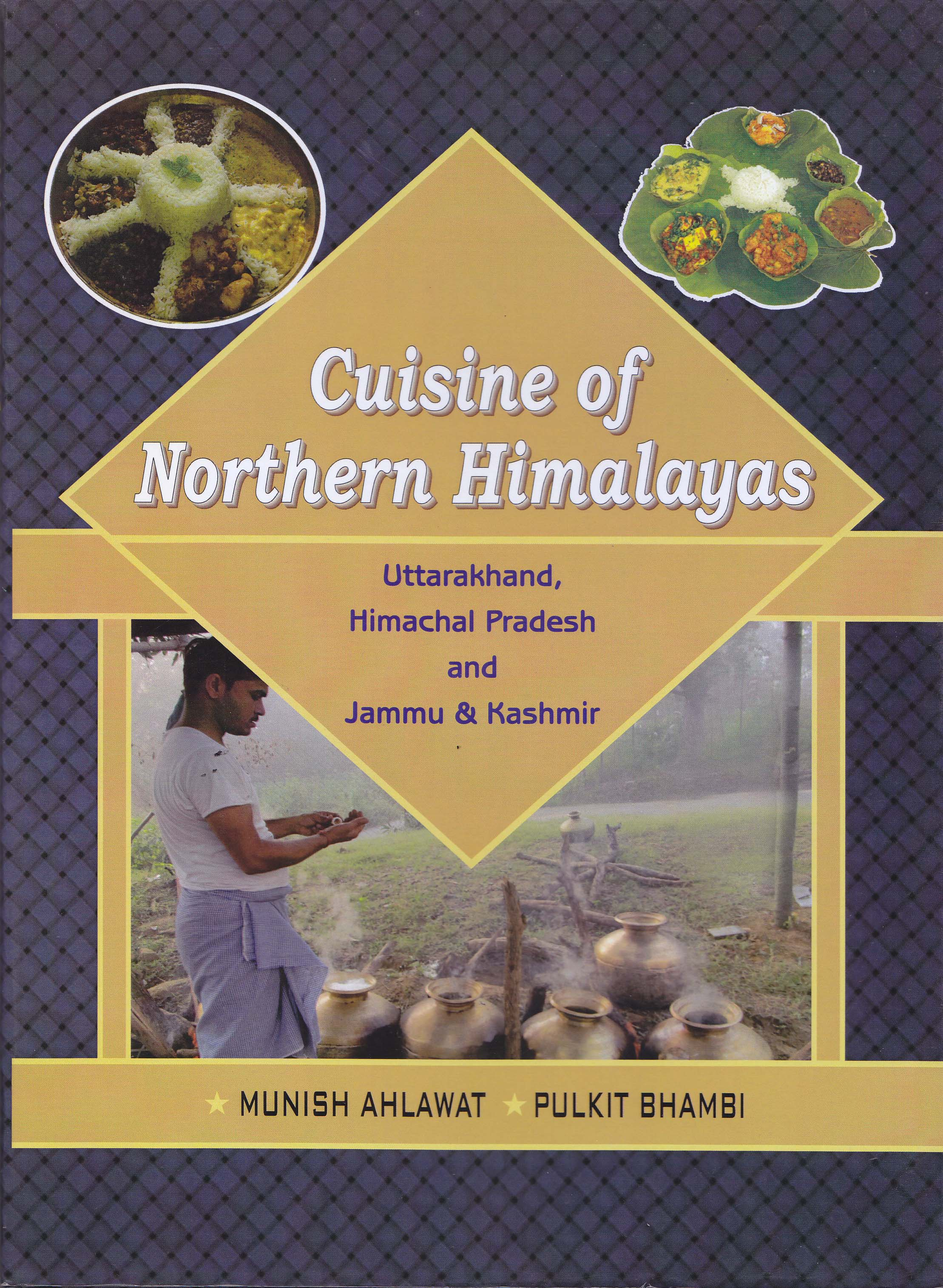 Cuisine of Northern Himalayas (Uttarakhand, Himachal Pradesh and Jammu & Kashmir) by Munish Ahlawat & Pulkit Bhambi