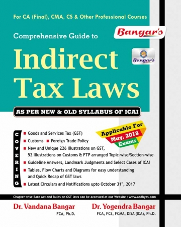 Bangar's Comprehensive Guide to Indirect Taxes  Laws for CA Final, CMA, CS & Other Professional Courses for May 2018 Exam by Dr. Vandana Bagar and Dr. Yogendra Bangar (Aadhya Prakashan) 11th Edition December 2017