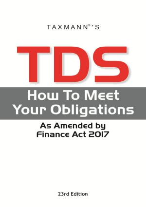 Taxmann TDS How To Meet Your Obligations As Amended by Finance Act 2017 Edition 2017 23rd edition (F.Y 2017-18)
