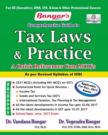 Bangar's Comprehensive Guide to Tax Laws and Practice (A Quick Reference Cum MCQ's)  for CS Executive by Dr. Vandana Bangar and Dr. Yogendra Bangar (Aadhya Prakashan Publishing) Edition 2017 for december 2017 exams