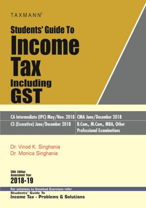 Taxmann's Students Guide To Income Tax including GST for CA Intermediate (IPC) May 2017 and CS (Executive) for Nov 2017 Exam by Dr. Vinod K. Singhania and Dr. Monica Singhania (Taxmann's Publishing) 58th Edition (2018-19)