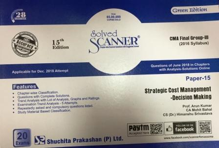 Shuchita Solved Scanner Strategic Cost Management-Decision Making for CMA Final Group III Paper 15 New Syllabus for Dec 2018 Exam by Prof. Arun Kumar, CS Ajay Goenka, CA Mohit Bahal and CS (Dr.) Himanshu Srivastava (Shuchita Prakashan) Edition 2018
