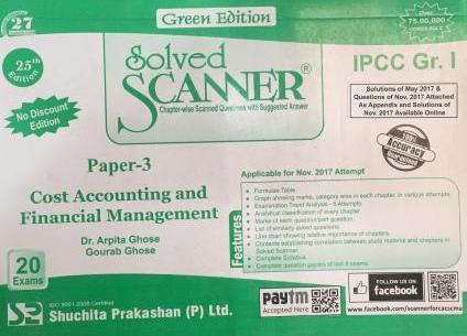 Shuchita Solved Scanner of Cost Accounting and Financial management for May 2018 Exam (Old Syllabus) for CA IPCC Group-I Paper 3 Green Edition by Dr. Arpita Ghose and Gourab Ghose (Shuchita Prakashan) Edition 25th July 2017