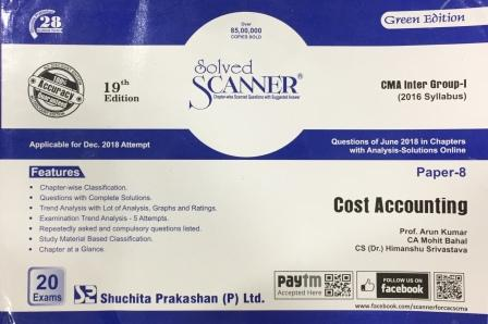 Shuchita Solved Scanner CMA Inter Group-I (Syllabus 2016) Paper-8 Cost Accounting By Prof. Arun Kumar, CA Mohit Bahal and CS (Dr.) Himanshu Srivastava Applicable for Dec 2018 Exam (Shuchita Prakashan) 19th Edition 2018