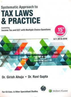CCH Systematic Approach to Tax Laws & Practice- Containing Income Tax, Service Tax, VAT, CST, with Multiple Choice Question (MCQ) , 15E by Dr. Girish Ahuja and Dr. Ravi Gupta  2018