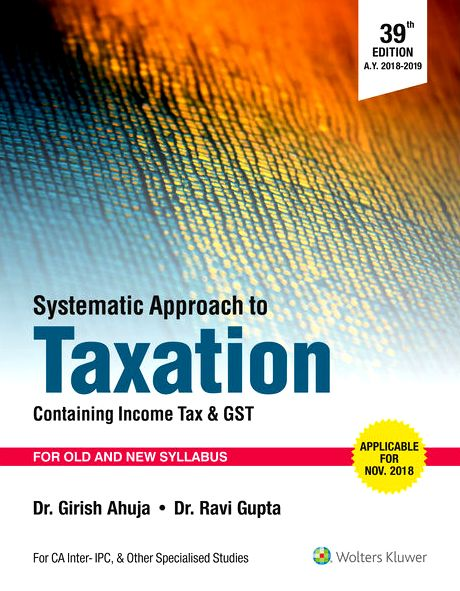 CCH Systematic Approach to Taxation Containing Income Tax & Indirect Tax for CA IPCC 39th edition Paper -4 By Dr Girish Ahuja Dr Ravi Gupta Applicable For Nov/Dec 2018 Exam