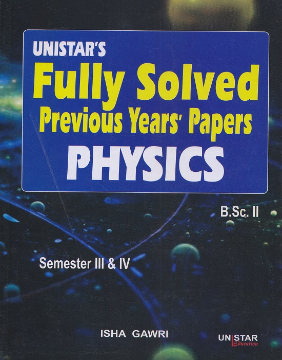 Unistar Fully Solved Previous Years' Papers Physics for B.Sc. II Semester III and IV by Isha Gawri (Unistar Books Publication) Edition 2016 Panjab University