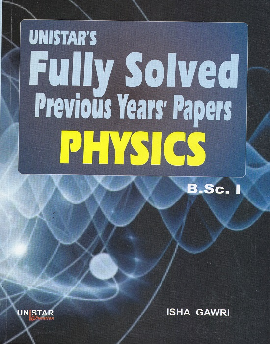 Unistar Fully Solved Previous Years' Papers Physics for B.Sc. I Semester I and II by Isha Gawri (Unistar Books Publication) Edition 2016 Panjab University