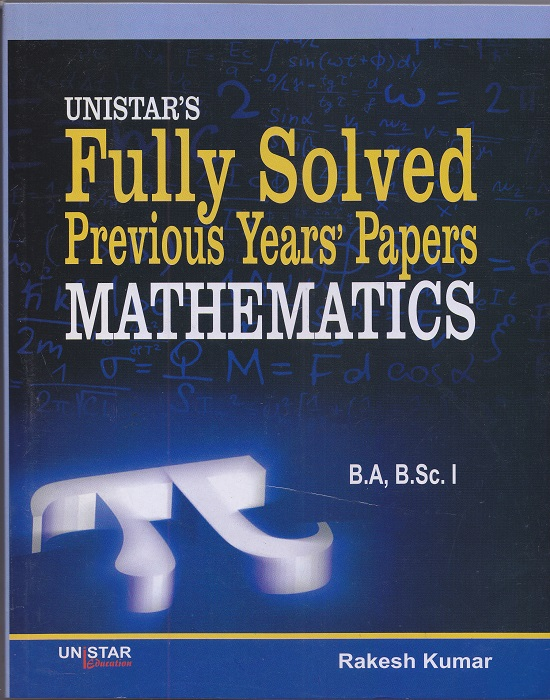 Unistar's Fully Solved Previous Years' Papers Mathematics for B.A and B.Sc. Semester-I and II by Rakesh Kumar (Unistar Publication)