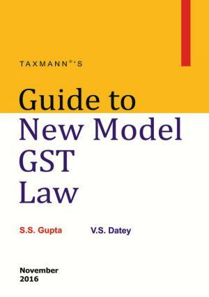 Taxmann Guide to New Model GST Law By S.S Gupta & V.S Datey Edition Nov 2016