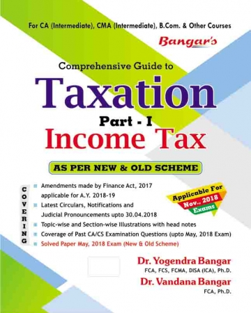 Bangar's Comprehensive Guide to Taxation Part-I Income Taxes for Old and New Syllabus Nov 2018  Exam for CA/CMA/B.Com. and Other Courses by Dr. Vandana Bangar and Dr. Yogendra Bangar  (Aadhya Prakashan Publishing) Edition 2018
