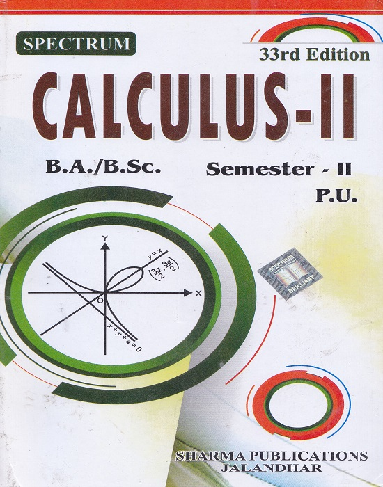 Spectrum Calculus-II for B.A./B.Sc. Semester-II (P.U.) by Anil Makkar, H.S. Maan, Dr. Anuj Kumar Sharma and PK Singla (Sharma Publication) Edition 33rd 2017