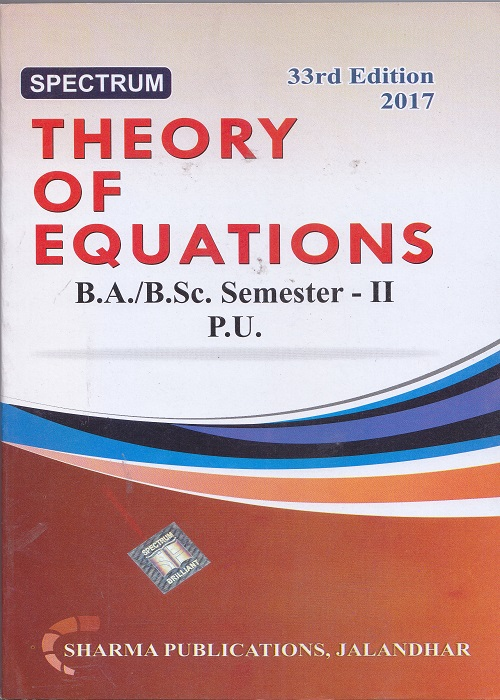 Spectrum Theory of Equations for B.A./B.Sc. Semester-II (P.U.) by Dr. Sharma, G.K. Saini and Rita Jain (Sharma Publication) Edition 33rd 2017