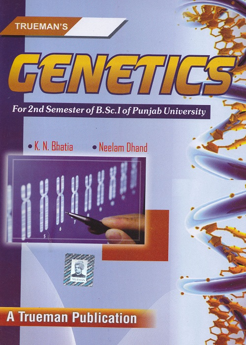 Genetics for Semester-II B.Sc. (P.U.) by K.N. Bhatia and Neelam Dhand (Trueman's Publishers) Edition 2017