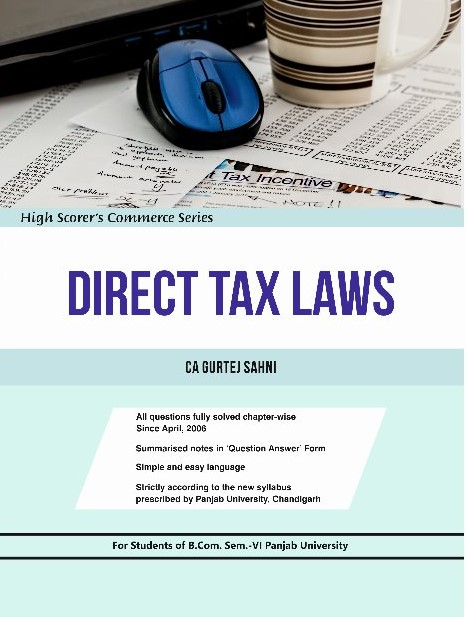 High Scorer's Direct Tax law for B.Com semester-VI  Panjab University for May 2019 examination. by Ca Gurtej Sahni (Mohindra publishing house)