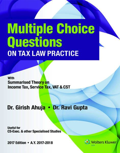 CCH Multiple Choice Questions on Tax Law Practice- with Summarized Theory on Income Tax, Service Tax, VAT & CST by Dr. Girish Ahuja and Dr. Ravi Gupta  2017