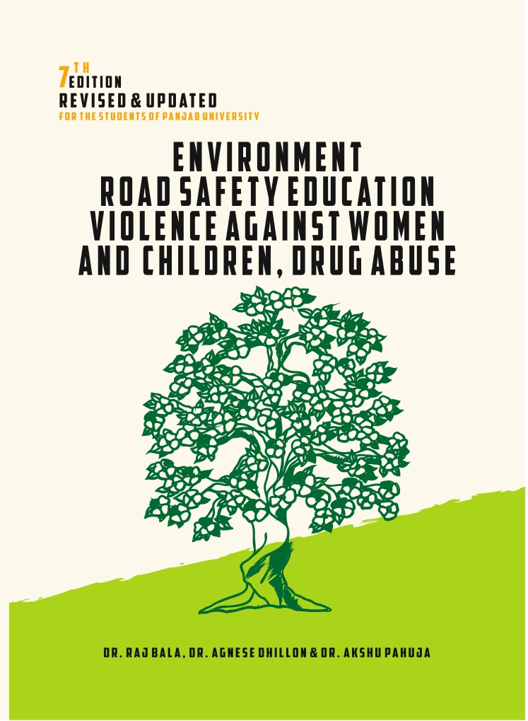 Environment, Road Safety Education and Violence Against Women and Children, Durg Abuse for BBA/BCA/BA/B.Sc./B.Com by Dr. Raj Bala, Dr. Agnese dhillon & Dr. Akshu Pahuja  Edition 2018 Panjab University (Gyankosh Publishers and distributors) for 2019 examinations.