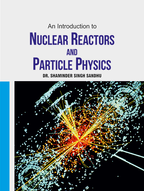An Introduction to Nuclear Reactors and Particles Physics by Dr. Shaminder Singh Sandhu