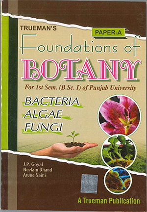 Truemans Foundations of Botany For B.Sc. Part-1 Sem.-1 P.U. by J.P. Goyal, Neelam Dhand & Aruna Saini