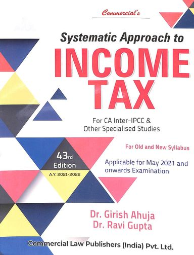 Systematic Approach to Taxation Containing Income Tax for Old & New Syllabus For CA Inter-IPCC & Other Specialised Studies by Dr. Girish Ahuja & Dr. Ravi Gupta (Commercial Law Publishers India Pvt Ltd) Edition 2021 to 2022