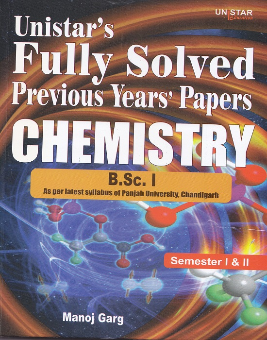 Unistar Fully Solved Previous Years' Papers Chemistry for B.Sc. I Semester I & II as per by Manoj Garg (Unistar Books Publication) Edition 2016 Panjab University
