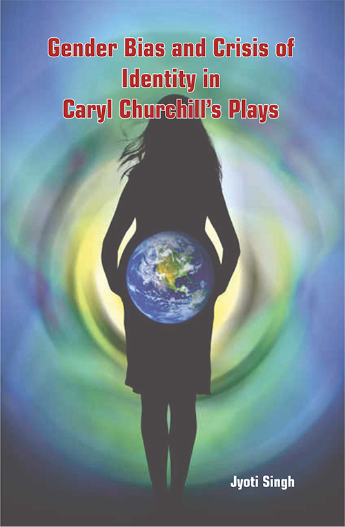 Gender Bias and Crises of Identity in Caryl Churchill's Plays by Jyoti Singh