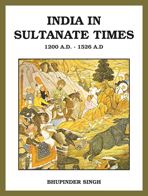 INDIA IN SULTANATE TIMES 1200 A.D. to 1526 A.D by Bhupinder Singh