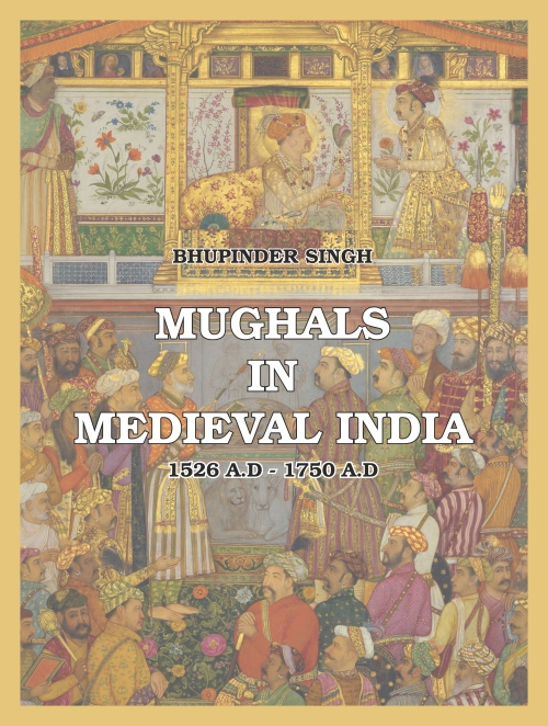 Mughals in Medival India 1526 A.D. to 1750 A.D by Bhupinder Singh