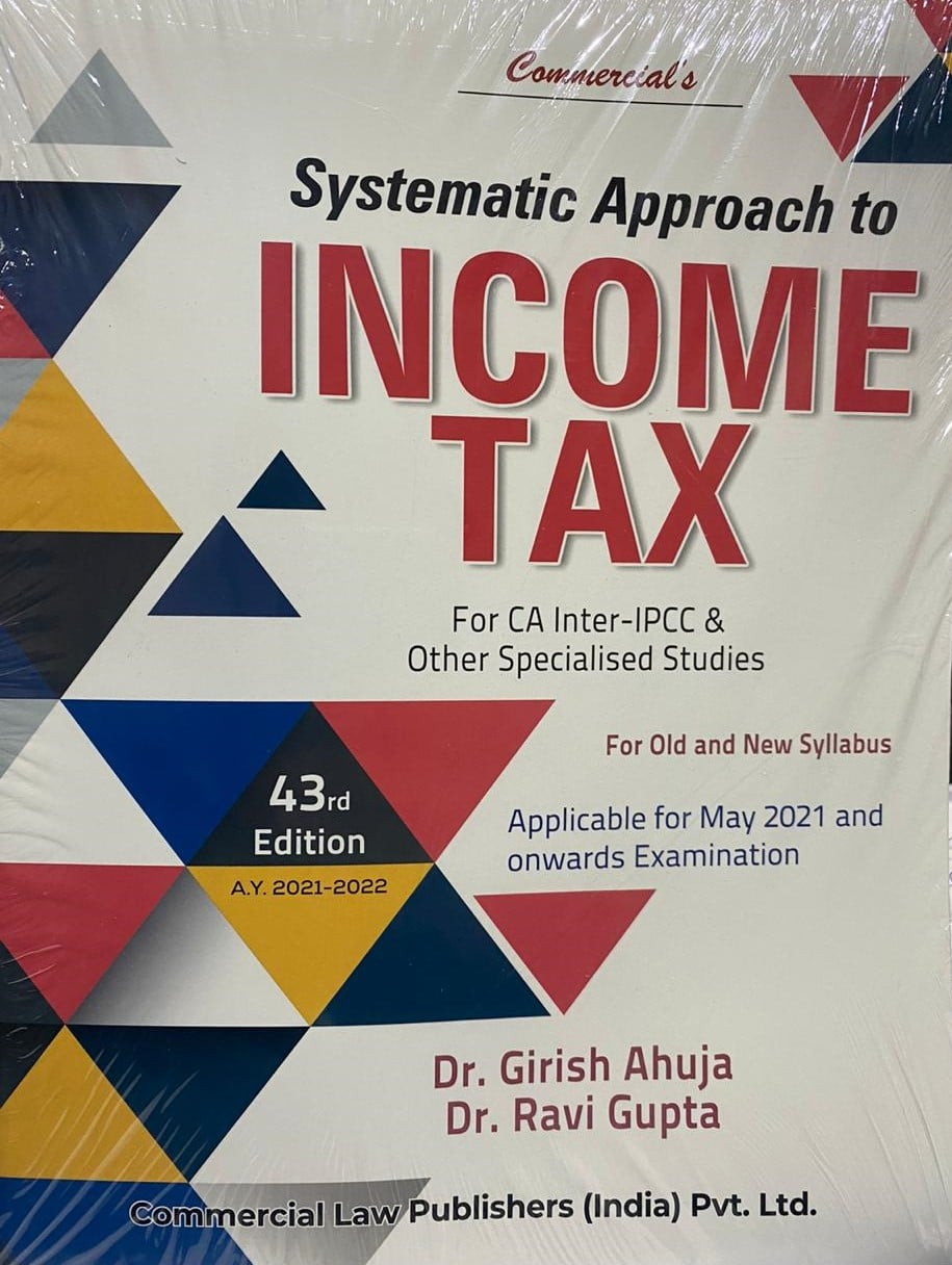 Commercial Systematic approach to Income Tax for CA Inter – IPCC & Other by Dr. Girish Ahuja & Dr. Ravi Gupta for 2021 Exam (Commercial Law Publishers)